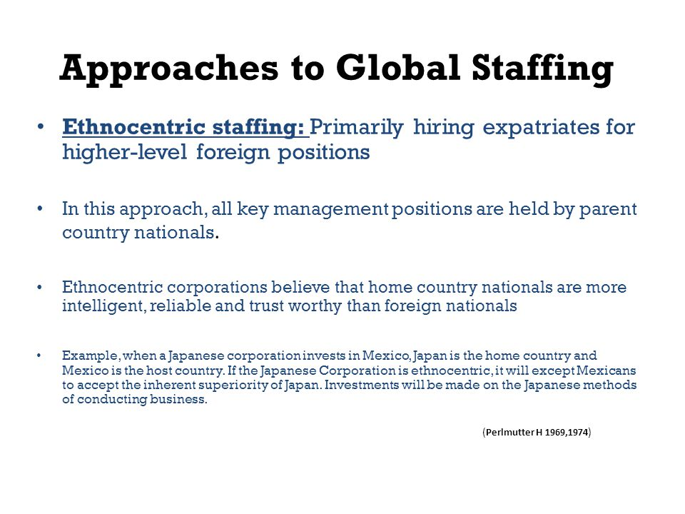 Approaches to Global Staffing Ethnocentric staffing: Primarily hiring expatriates for higher-level foreign positions In this approach, all key management positions are held by parent country nationals.