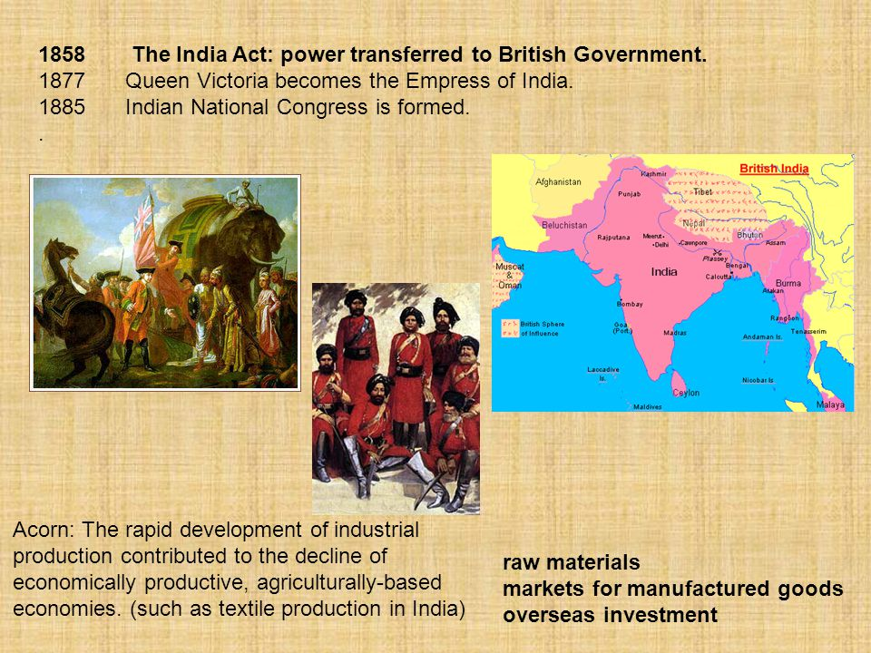 1858 The India Act: power transferred to British Government. 1877 Queen Victoria becomes the Empress of India. 1885 Indian National Congress is formed
