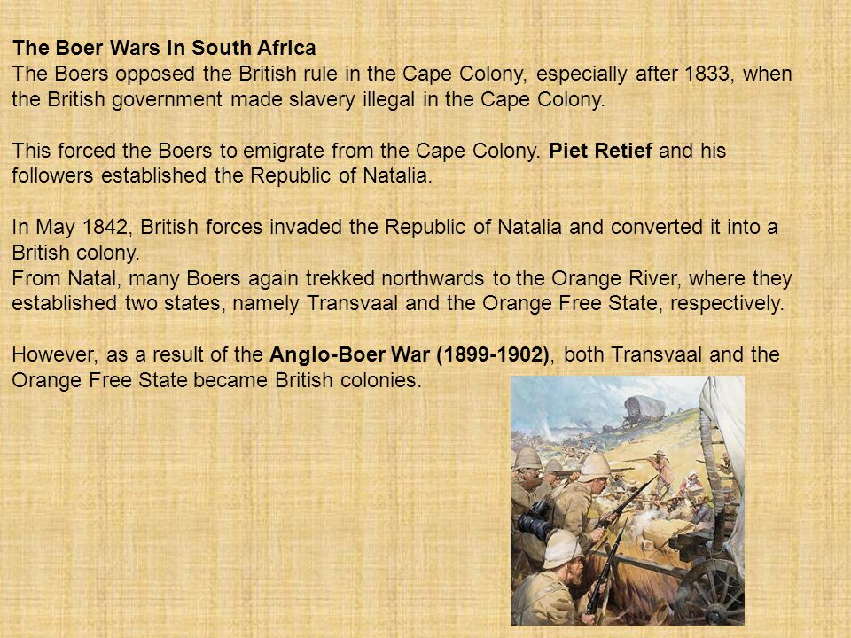 The Boer Wars in South Africa The Boers opposed the British rule in the Cape Colony, especially after 1833, when the British government made slavery i