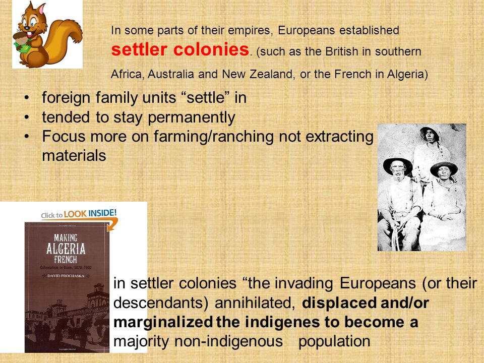 In some parts of their empires, Europeans established settler colonies. (such as the British in southern Africa, Australia and New Zealand, or the Fre