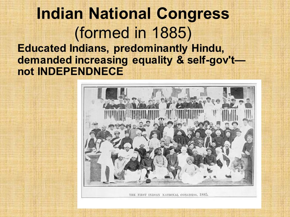 Indian National Congress (formed in 1885) Educated Indians, predominantly Hindu, demanded increasing equality & self-gov't— not INDEPENDNECE
