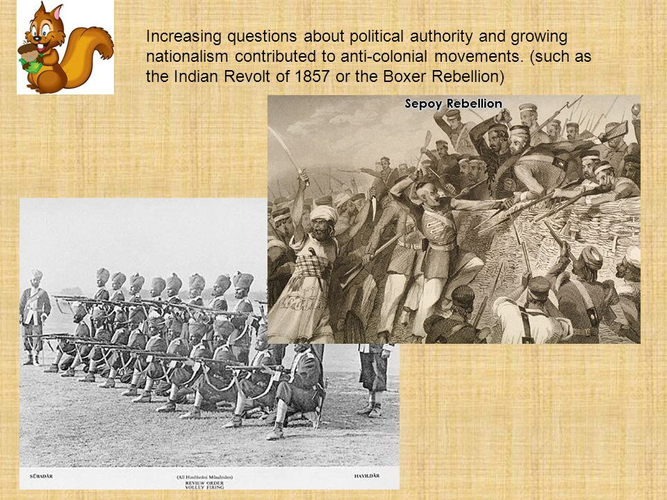 Increasing questions about political authority and growing nationalism contributed to anti-colonial movements. (such as the Indian Revolt of 1857 or t