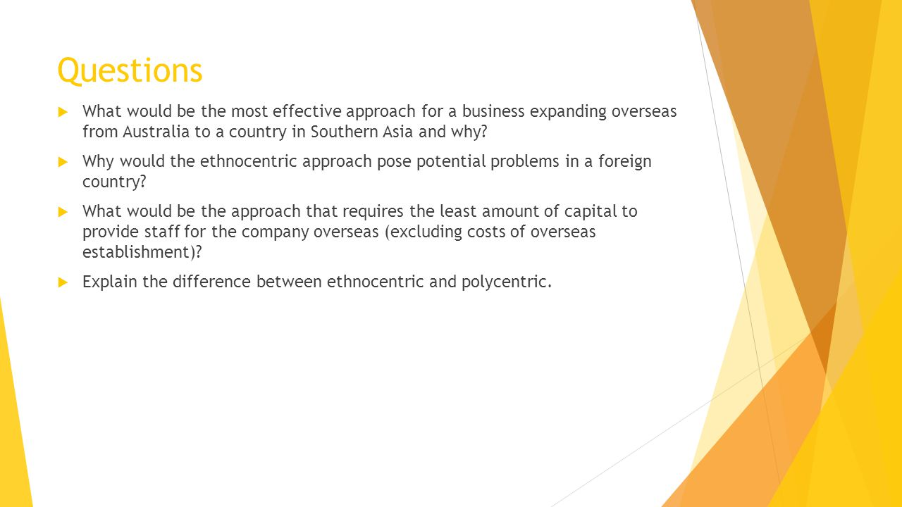 Questions  What would be the most effective approach for a business expanding overseas from Australia to a country in Southern Asia and why.