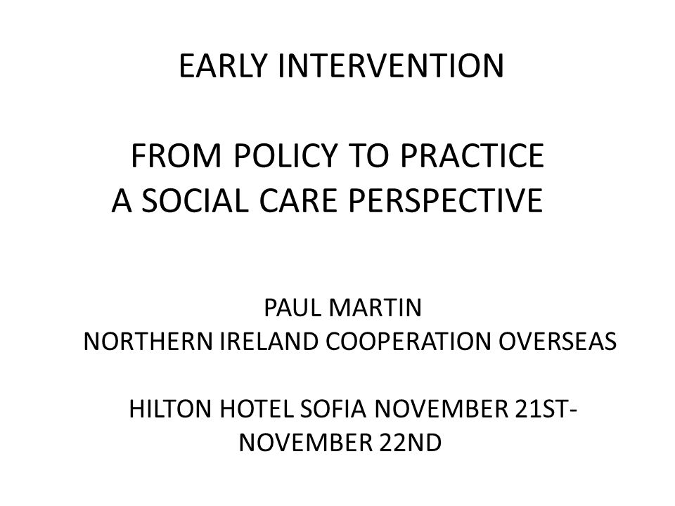 EARLY INTERVENTION FROM POLICY TO PRACTICE A SOCIAL CARE PERSPECTIVE PAUL MARTIN NORTHERN IRELAND COOPERATION OVERSEAS HILTON HOTEL SOFIA NOVEMBER 21ST- NOVEMBER 22ND