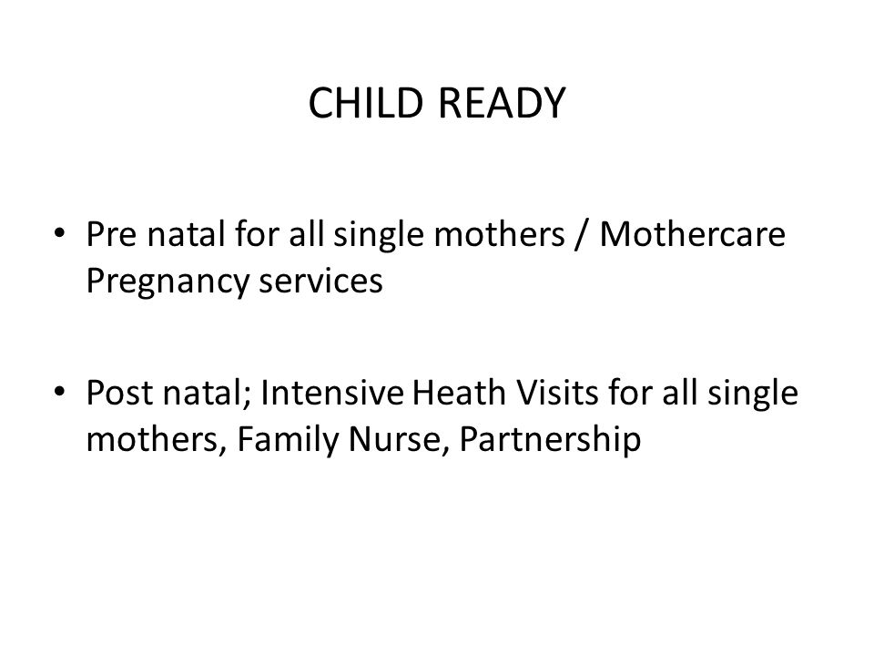 CHILD READY Pre natal for all single mothers / Mothercare Pregnancy services Post natal; Intensive Heath Visits for all single mothers, Family Nurse, Partnership