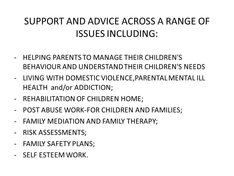 SUPPORT AND ADVICE ACROSS A RANGE OF ISSUES INCLUDING: -HELPING PARENTS TO MANAGE THEIR CHILDREN S BEHAVIOUR AND UNDERSTAND THEIR CHILDREN S NEEDS -LIVING WITH DOMESTIC VIOLENCE,PARENTAL MENTAL ILL HEALTH and/or ADDICTION; -REHABILITATION OF CHILDREN HOME; -POST ABUSE WORK-FOR CHILDREN AND FAMILIES; -FAMILY MEDIATION AND FAMILY THERAPY; -RISK ASSESSMENTS; -FAMILY SAFETY PLANS; -SELF ESTEEM WORK.
