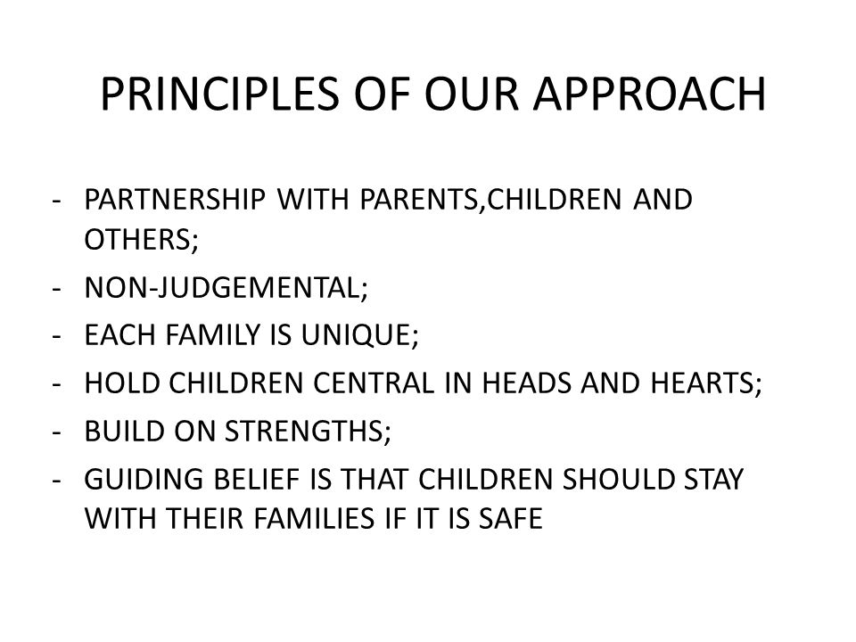 PRINCIPLES OF OUR APPROACH -PARTNERSHIP WITH PARENTS,CHILDREN AND OTHERS; -NON-JUDGEMENTAL; -EACH FAMILY IS UNIQUE; -HOLD CHILDREN CENTRAL IN HEADS AND HEARTS; -BUILD ON STRENGTHS; -GUIDING BELIEF IS THAT CHILDREN SHOULD STAY WITH THEIR FAMILIES IF IT IS SAFE