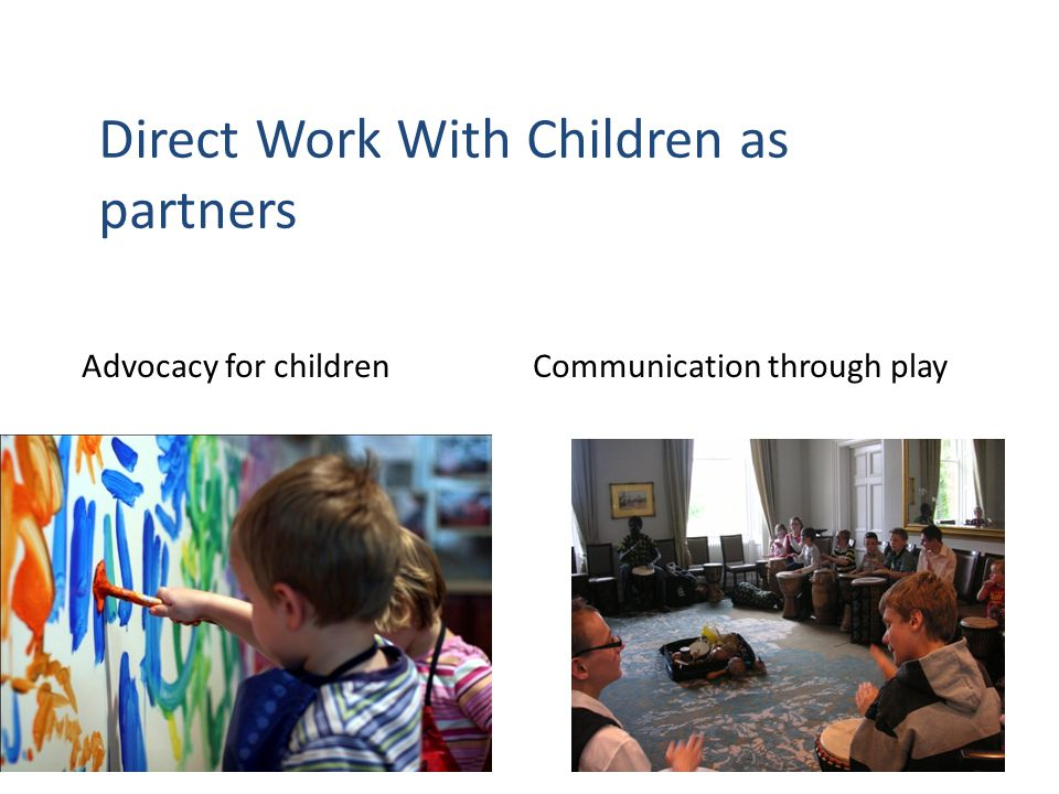 20 Direct Work With Children as partners Advocacy for children Communication through play