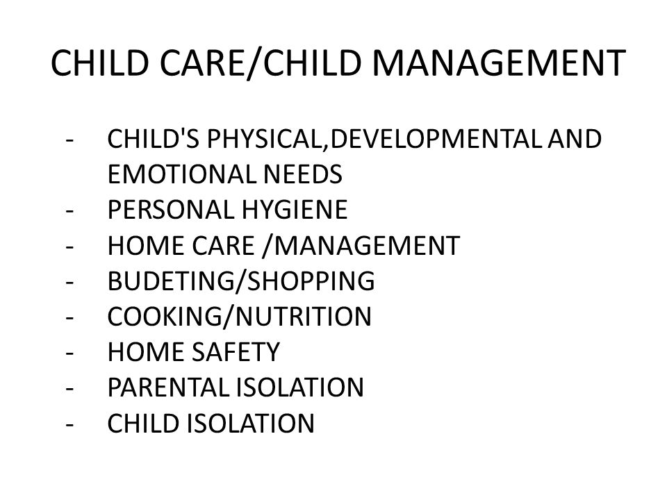 CHILD CARE/CHILD MANAGEMENT -CHILD S PHYSICAL,DEVELOPMENTAL AND EMOTIONAL NEEDS -PERSONAL HYGIENE -HOME CARE /MANAGEMENT -BUDETING/SHOPPING -COOKING/NUTRITION -HOME SAFETY -PARENTAL ISOLATION -CHILD ISOLATION