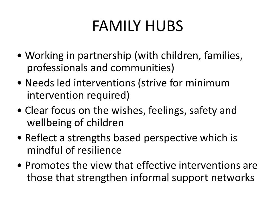 FAMILY HUBS Working in partnership (with children, families, professionals and communities) Needs led interventions (strive for minimum intervention required) Clear focus on the wishes, feelings, safety and wellbeing of children Reflect a strengths based perspective which is mindful of resilience Promotes the view that effective interventions are those that strengthen informal support networks