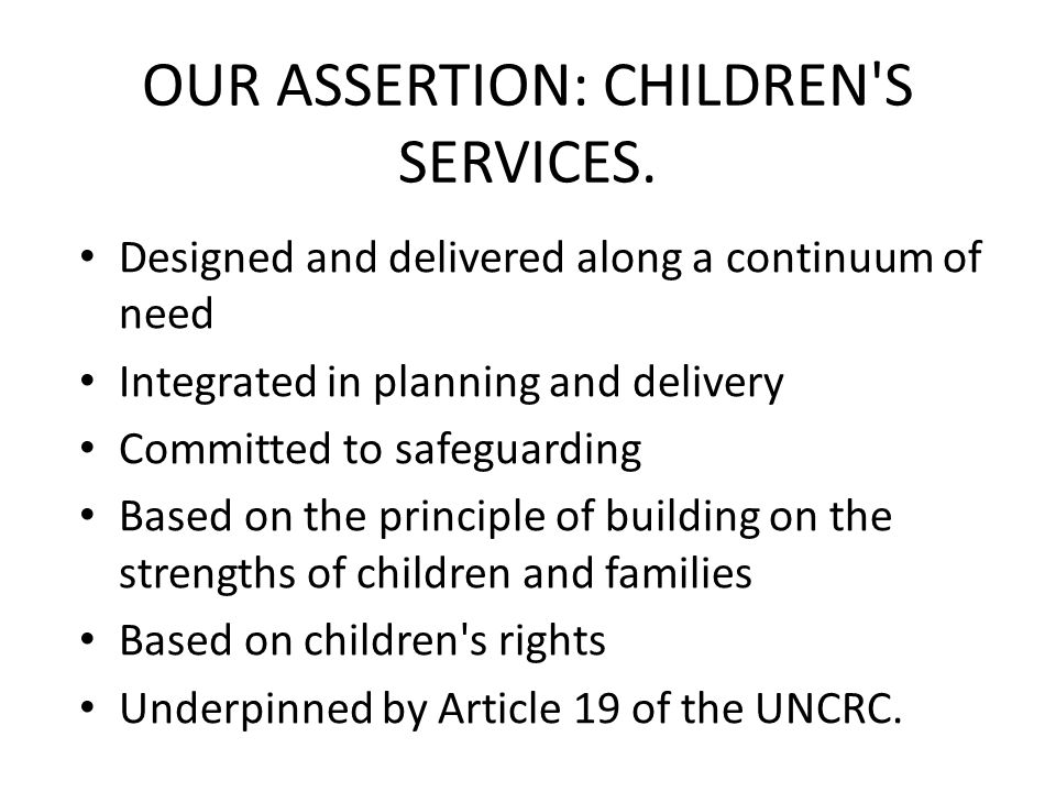 Designed and delivered along a continuum of need Integrated in planning and delivery Committed to safeguarding Based on the principle of building on the strengths of children and families Based on children s rights Underpinned by Article 19 of the UNCRC.