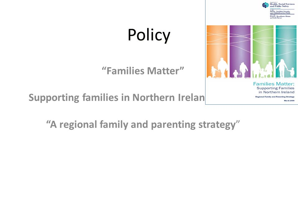 Families Matter Supporting families in Northern Ireland A regional family and parenting strategy Policy