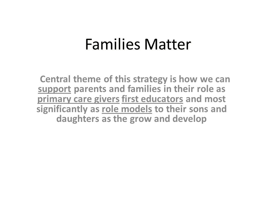 Central theme of this strategy is how we can support parents and families in their role as primary care givers first educators and most significantly as role models to their sons and daughters as the grow and develop Families Matter