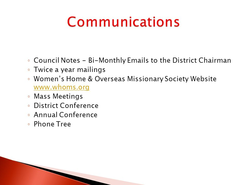 ◦ Council Notes - Bi-Monthly Emails to the District Chairman ◦ Twice a year mailings ◦ Women's Home & Overseas Missionary Society Website www.whoms.org www.whoms.org ◦ Mass Meetings ◦ District Conference ◦ Annual Conference ◦ Phone Tree