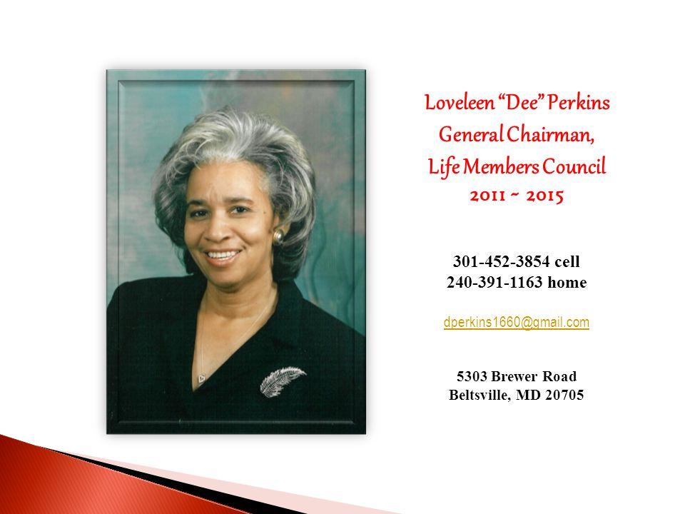 Loveleen Dee Perkins General Chairman, Life Members Council 2011 ~ 2015 301-452-3854 cell 240-391-1163 home dperkins1660@gmail.com 5303 Brewer Road Beltsville, MD 20705