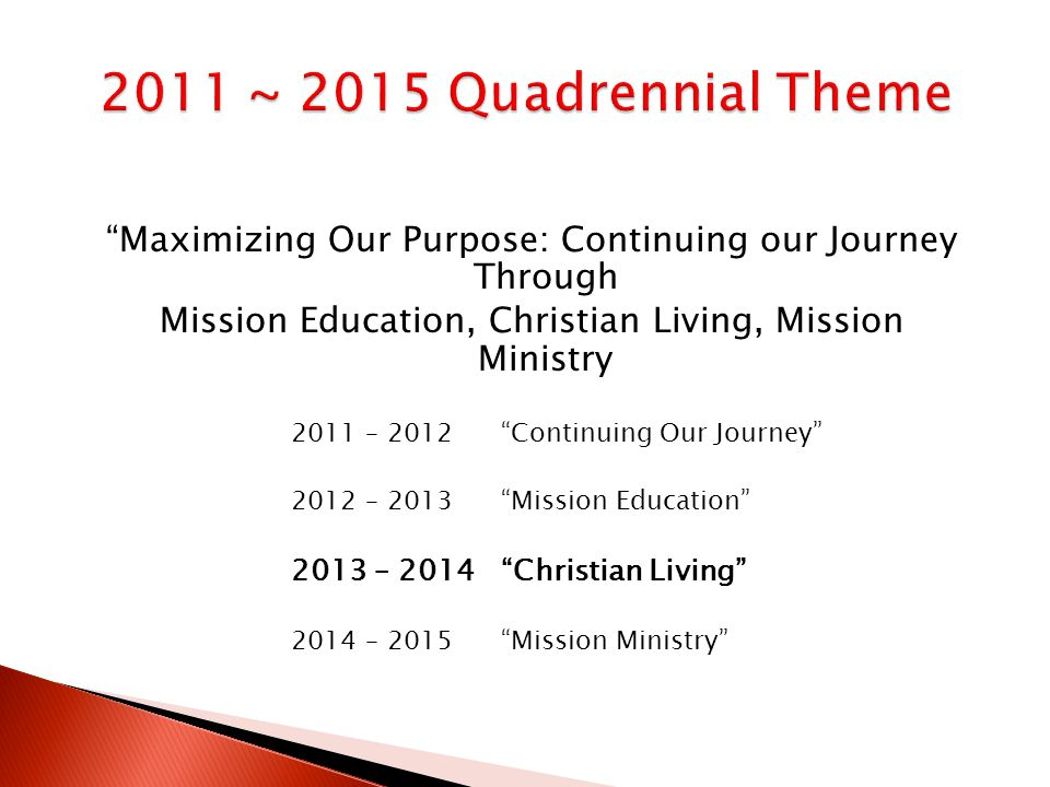 Maximizing Our Purpose: Continuing our Journey Through Mission Education, Christian Living, Mission Ministry 2011 – 2012 Continuing Our Journey 2012 – 2013 Mission Education 2013 – 2014 Christian Living 2014 – 2015 Mission Ministry