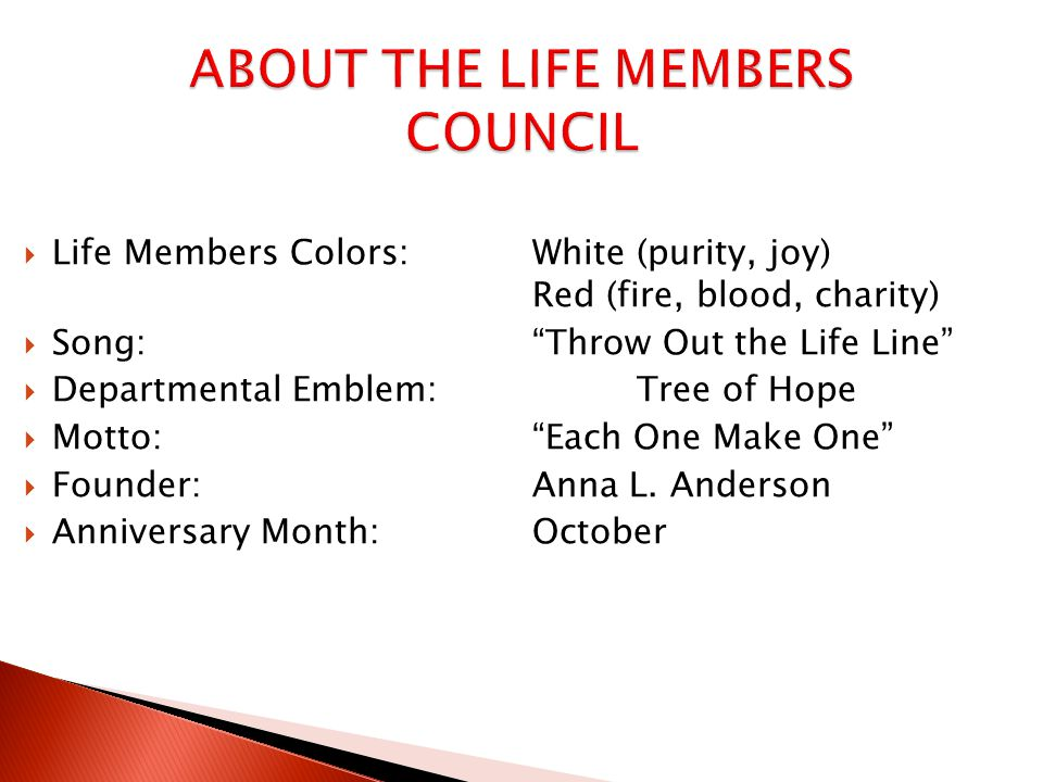  Life Members Colors:White (purity, joy) Red (fire, blood, charity)  Song: Throw Out the Life Line  Departmental Emblem: Tree of Hope  Motto: Each One Make One  Founder:Anna L.