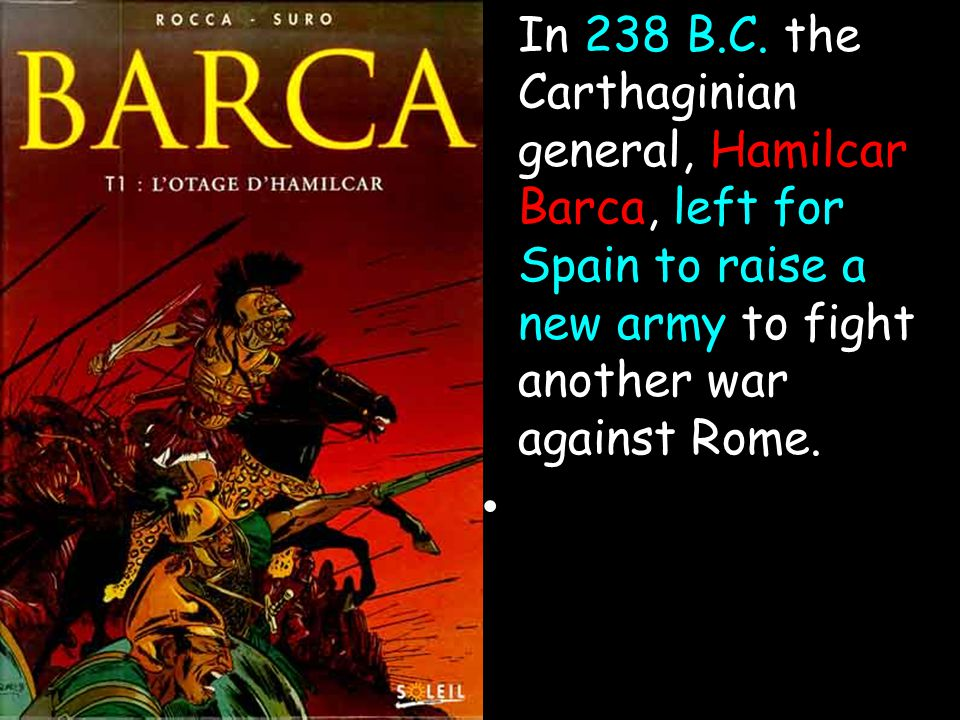 In 238 B.C. the Carthaginian general, Hamilcar Barca, left for Spain to raise a new army to fight another war against Rome.