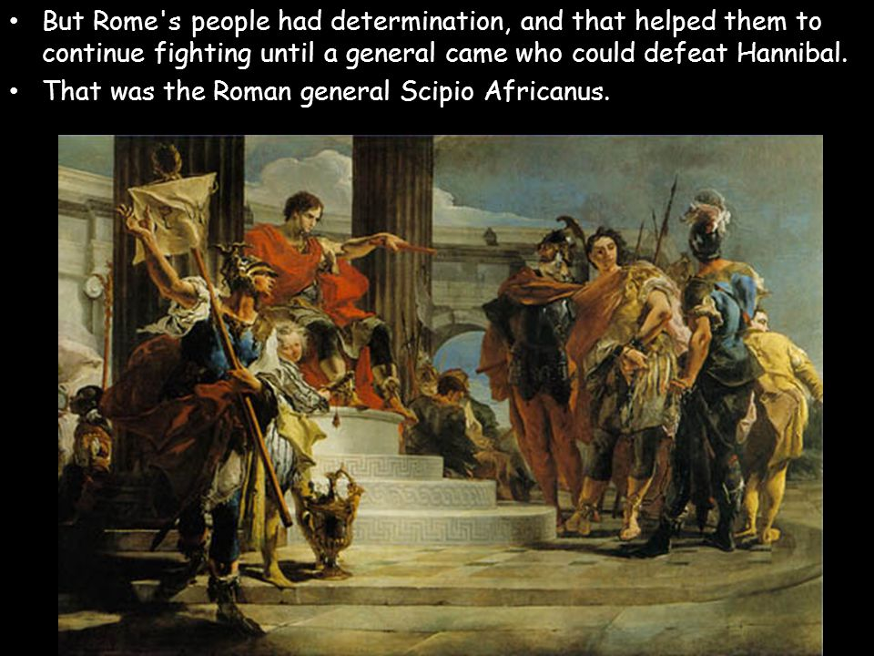 But Rome's people had determination, and that helped them to continue fighting until a general came who could defeat Hannibal. That was the Roman gene