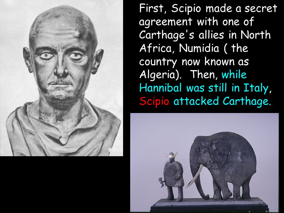 First, Scipio made a secret agreement with one of Carthage's allies in North Africa, Numidia ( the country now known as Algeria). Then, while Hannibal