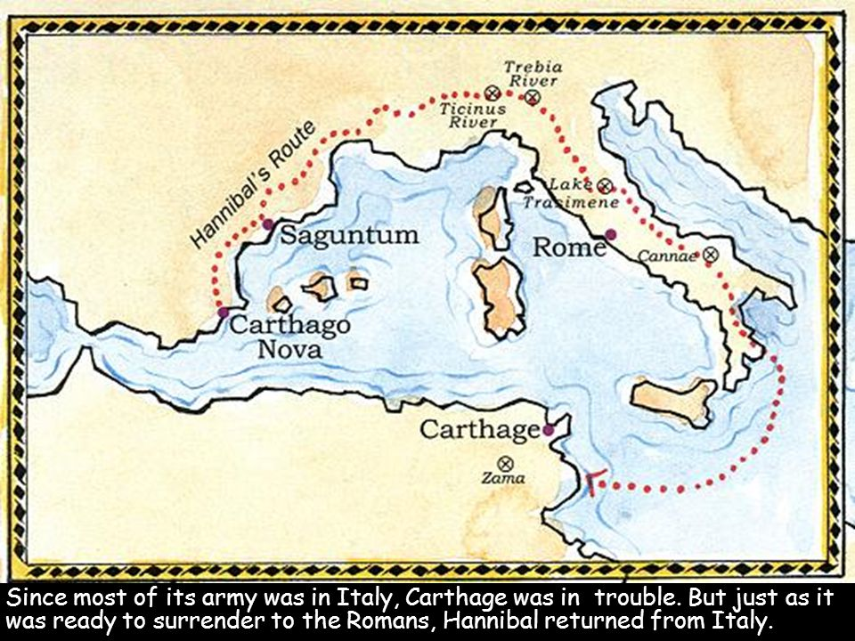 Since most of its army was in Italy, Carthage was in trouble. But just as it was ready to surrender to the Romans, Hannibal returned from Italy.