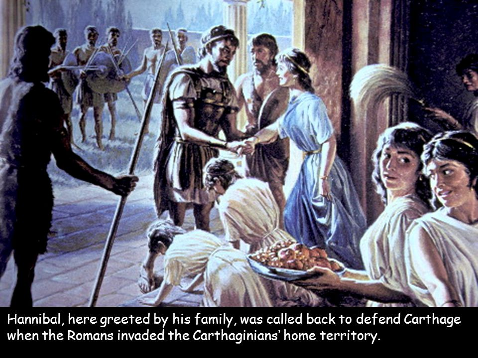 Hannibal, here greeted by his family, was called back to defend Carthage when the Romans invaded the Carthaginians' home territory.