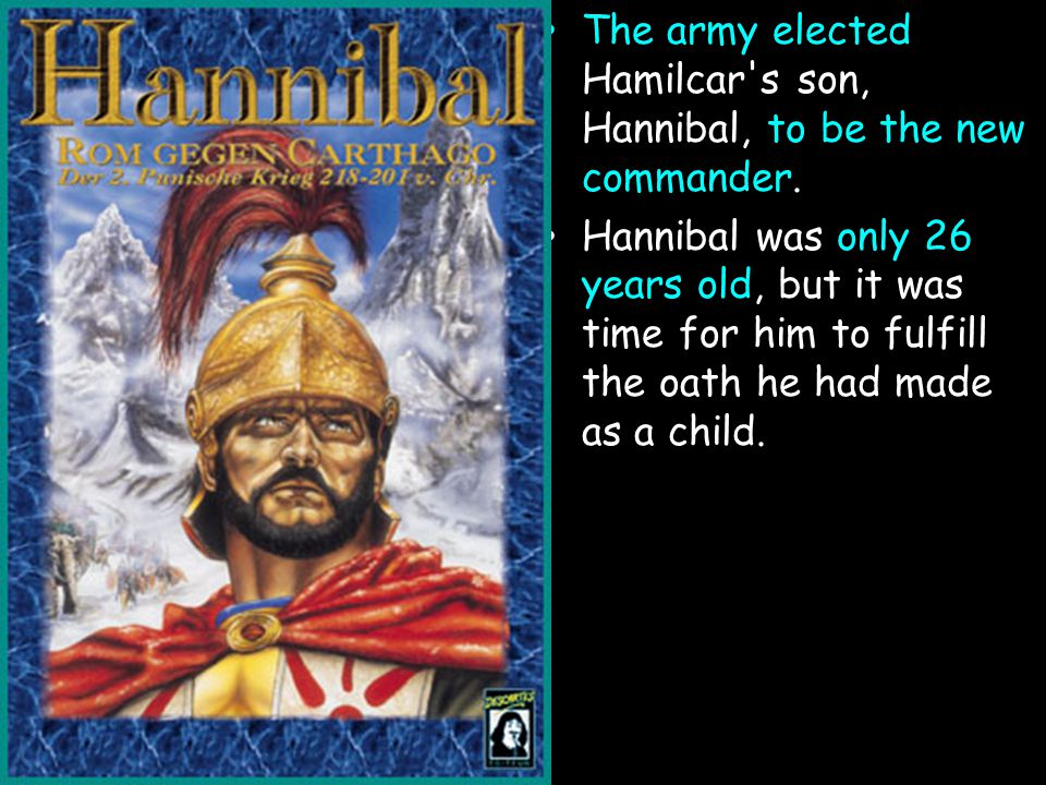 The army elected Hamilcar's son, Hannibal, to be the new commander. Hannibal was only 26 years old, but it was time for him to fulfill the oath he had