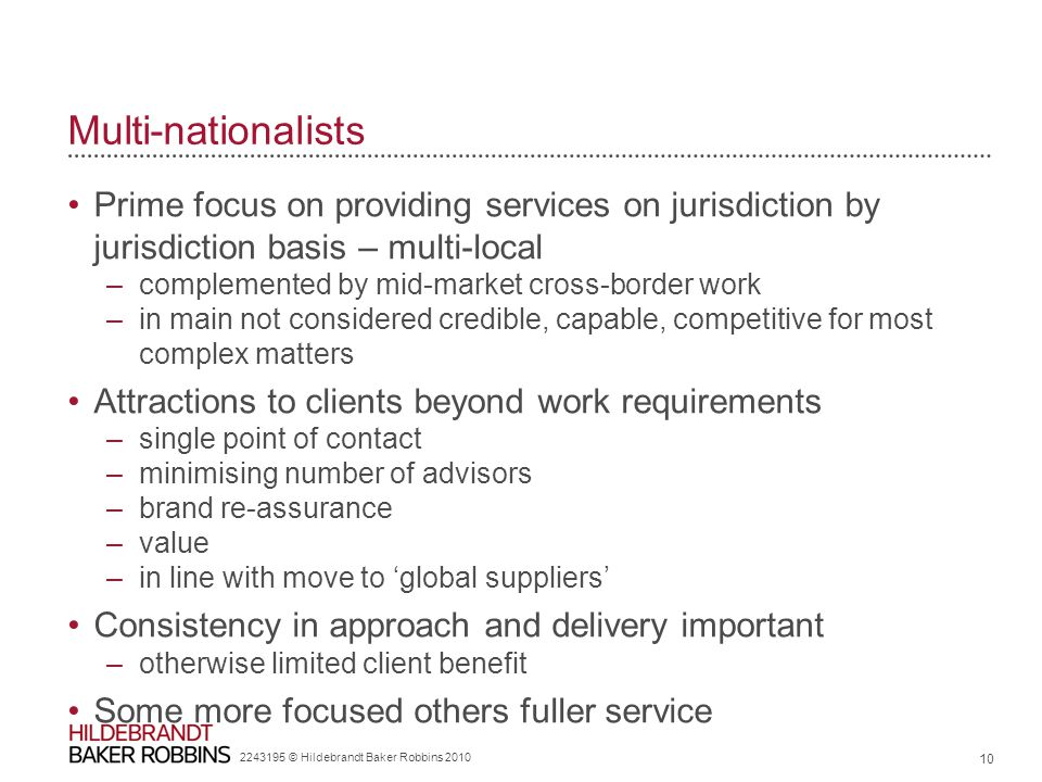 Multi-nationalists Prime focus on providing services on jurisdiction by jurisdiction basis – multi-local –complemented by mid-market cross-border work –in main not considered credible, capable, competitive for most complex matters Attractions to clients beyond work requirements –single point of contact –minimising number of advisors –brand re-assurance –value –in line with move to 'global suppliers' Consistency in approach and delivery important –otherwise limited client benefit Some more focused others fuller service 2243195 © Hildebrandt Baker Robbins 2010 10