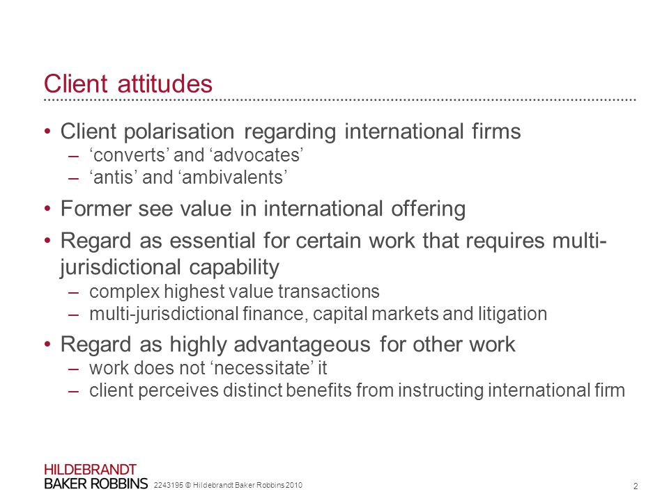 2243195 © Hildebrandt Baker Robbins 2010 2 Client attitudes Client polarisation regarding international firms –'converts' and 'advocates' –'antis' and 'ambivalents' Former see value in international offering Regard as essential for certain work that requires multi- jurisdictional capability –complex highest value transactions –multi-jurisdictional finance, capital markets and litigation Regard as highly advantageous for other work –work does not 'necessitate' it –client perceives distinct benefits from instructing international firm