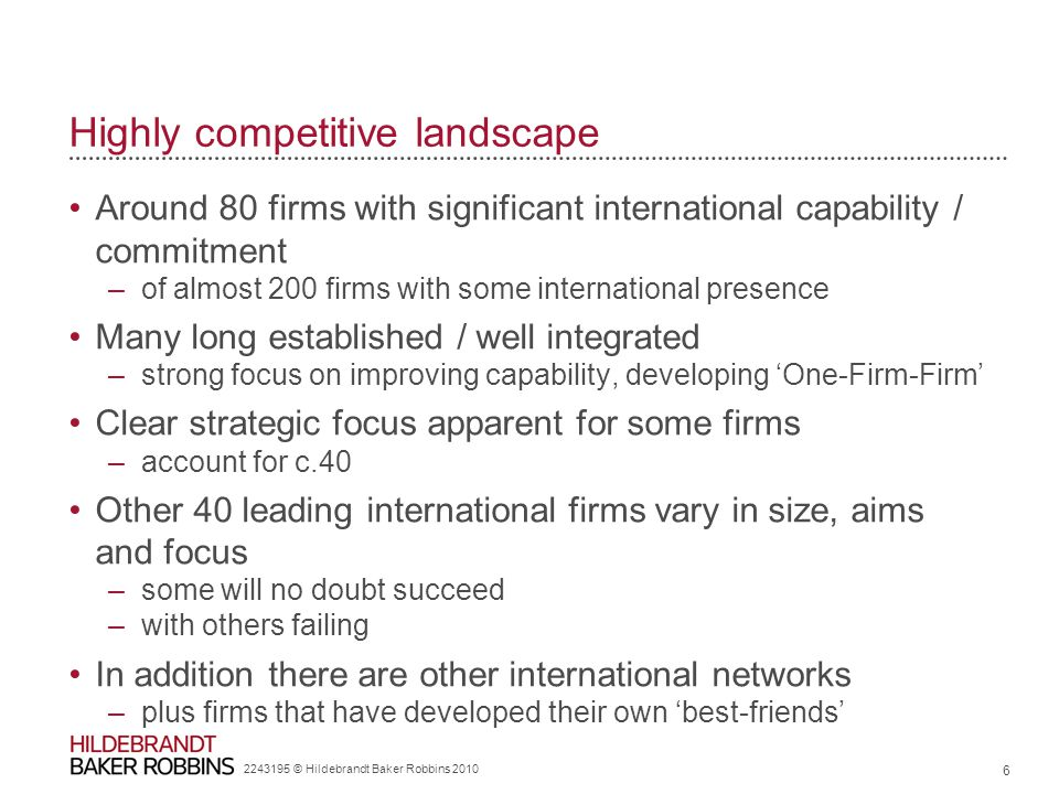 Highly competitive landscape Around 80 firms with significant international capability / commitment –of almost 200 firms with some international presence Many long established / well integrated –strong focus on improving capability, developing 'One-Firm-Firm' Clear strategic focus apparent for some firms –account for c.40 Other 40 leading international firms vary in size, aims and focus –some will no doubt succeed –with others failing In addition there are other international networks –plus firms that have developed their own 'best-friends' 2243195 © Hildebrandt Baker Robbins 2010 6