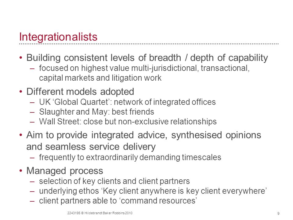 Integrationalists Building consistent levels of breadth / depth of capability –focused on highest value multi-jurisdictional, transactional, capital markets and litigation work Different models adopted –UK 'Global Quartet': network of integrated offices –Slaughter and May: best friends –Wall Street: close but non-exclusive relationships Aim to provide integrated advice, synthesised opinions and seamless service delivery –frequently to extraordinarily demanding timescales Managed process –selection of key clients and client partners –underlying ethos 'Key client anywhere is key client everywhere' –client partners able to 'command resources' 9 2243195 © Hildebrandt Baker Robbins 2010