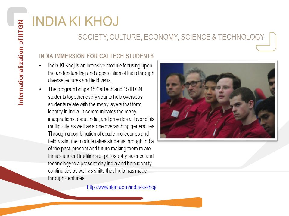 Internationalization of IITGN INDIA KI KHOJ INDIA IMMERSION FOR CALTECH STUDENTS India-Ki-Khoj is an intensive module focusing upon the understanding