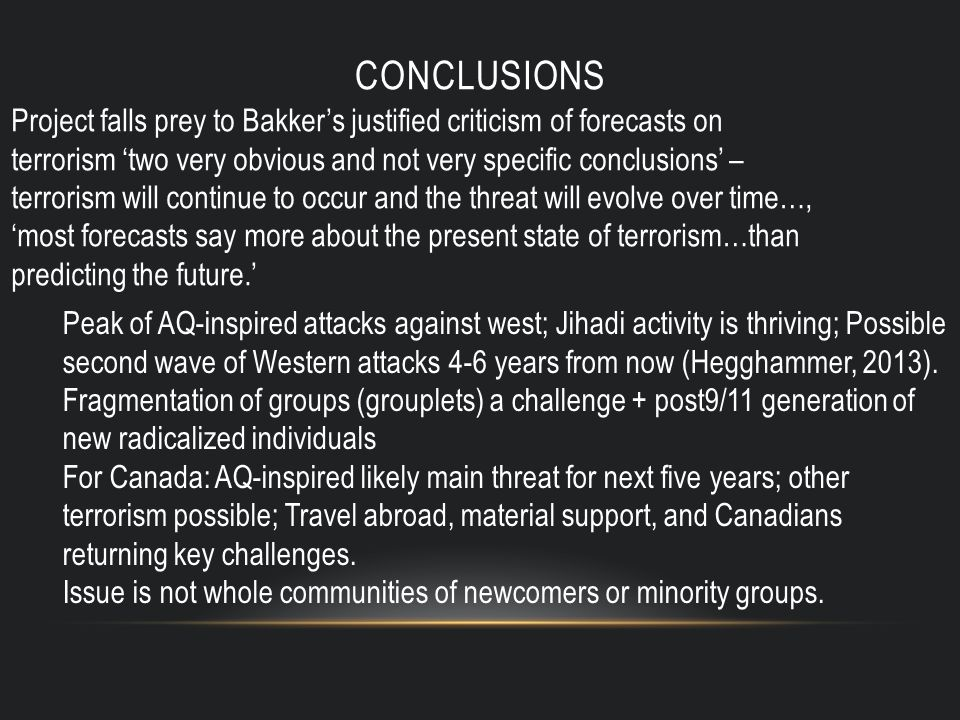 CONCLUSIONS Project falls prey to Bakker's justified criticism of forecasts on terrorism 'two very obvious and not very specific conclusions' – terrorism will continue to occur and the threat will evolve over time…, 'most forecasts say more about the present state of terrorism…than predicting the future.' Peak of AQ-inspired attacks against west; Jihadi activity is thriving; Possible second wave of Western attacks 4-6 years from now (Hegghammer, 2013).