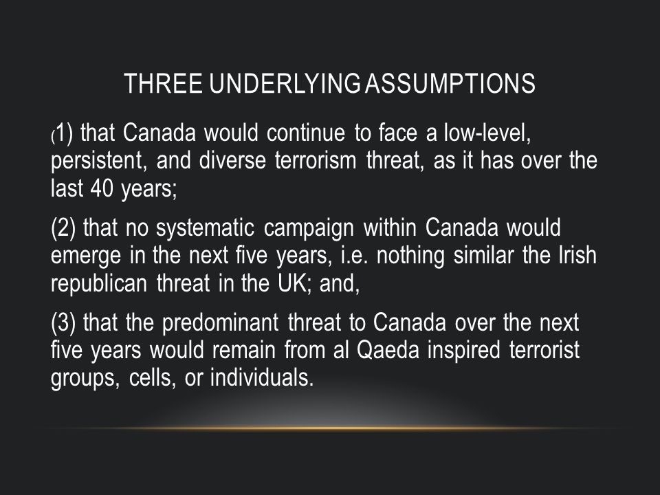 THREE UNDERLYING ASSUMPTIONS ( 1) that Canada would continue to face a low-level, persistent, and diverse terrorism threat, as it has over the last 40 years; (2) that no systematic campaign within Canada would emerge in the next five years, i.e.