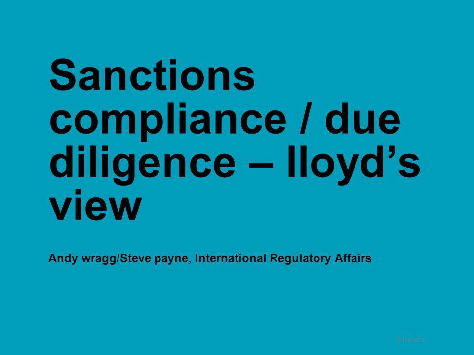 © Lloyd's Sanctions compliance / due diligence – lloyd's view Andy wragg/Steve payne, International Regulatory Affairs