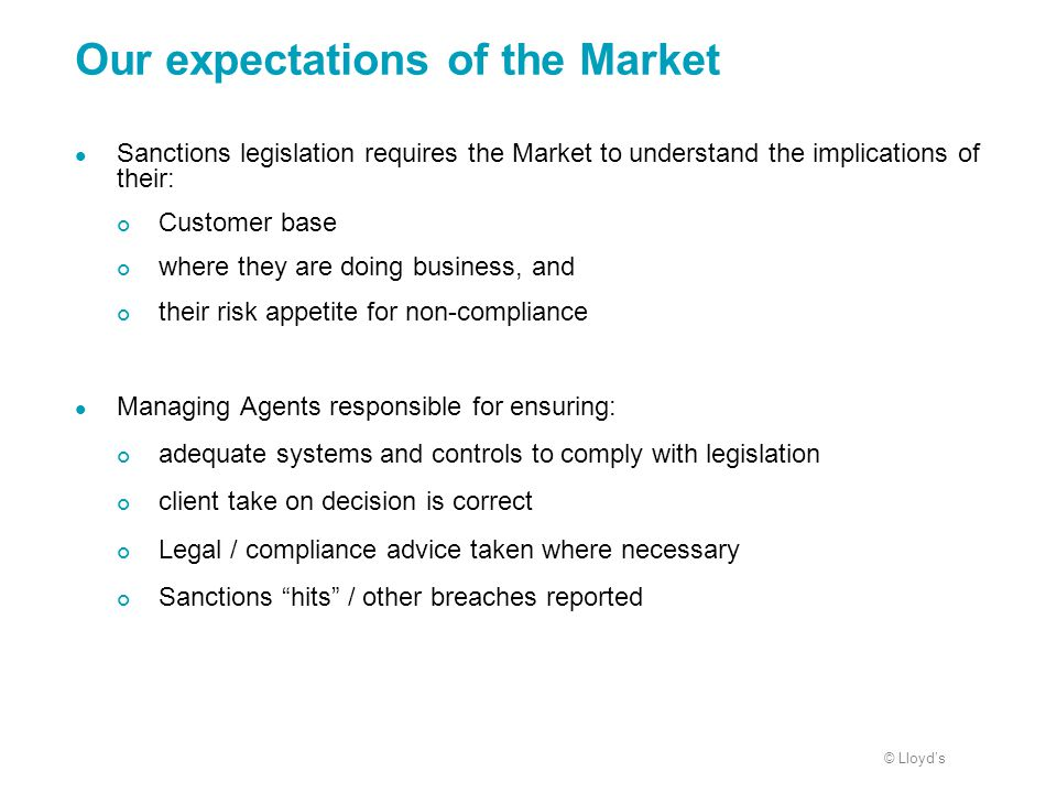 © Lloyd's Our expectations of the Market Sanctions legislation requires the Market to understand the implications of their: Customer base where they a