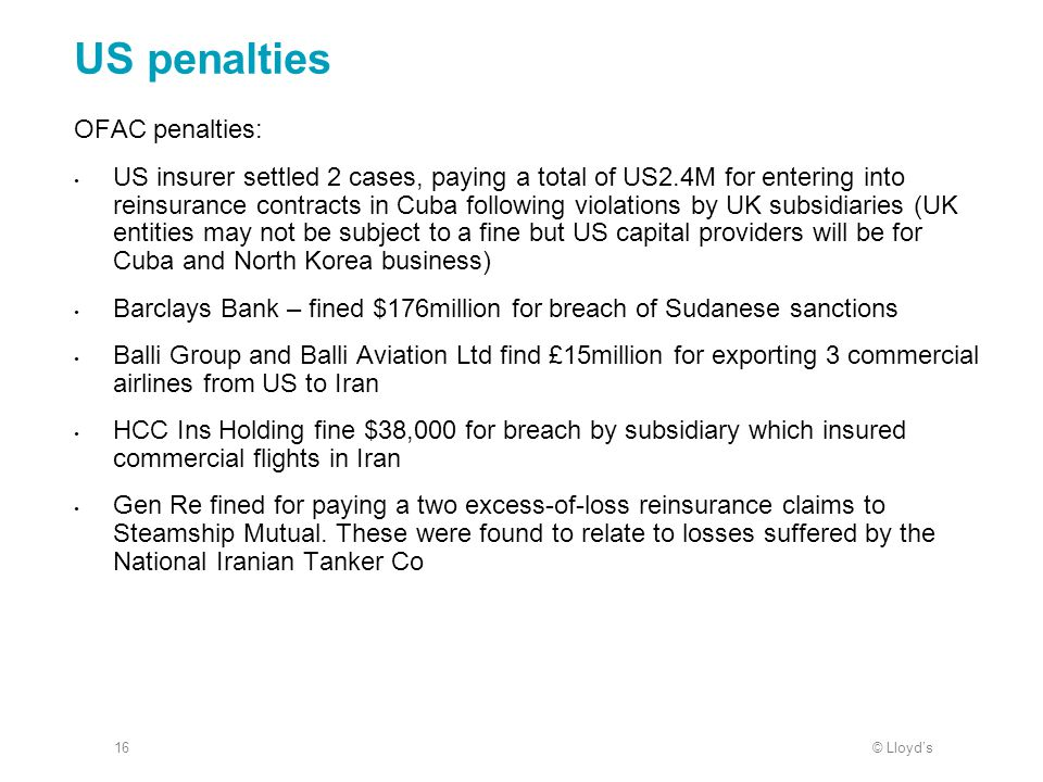 © Lloyd's16 US penalties OFAC penalties: US insurer settled 2 cases, paying a total of US2.4M for entering into reinsurance contracts in Cuba followin