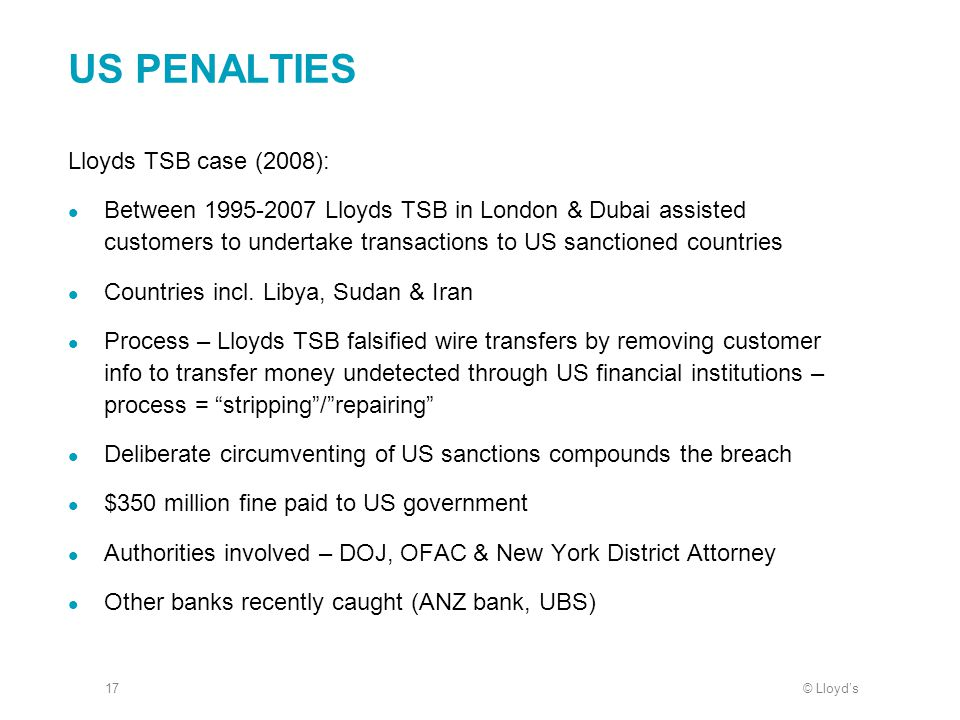 © Lloyd's17 US PENALTIES Lloyds TSB case (2008): Between 1995-2007 Lloyds TSB in London & Dubai assisted customers to undertake transactions to US san