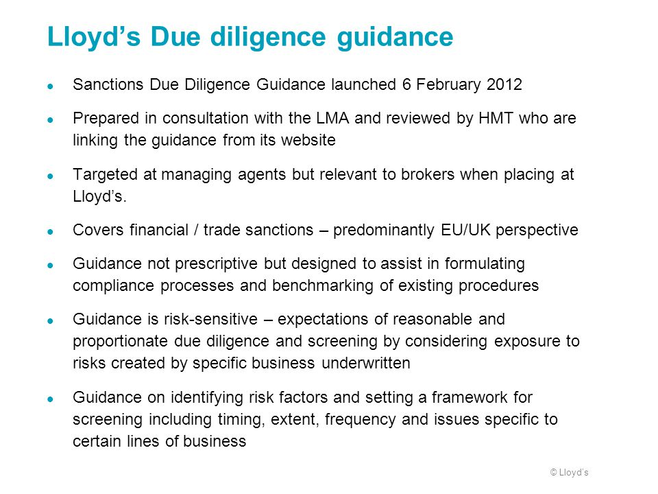 © Lloyd's Lloyd's Due diligence guidance Sanctions Due Diligence Guidance launched 6 February 2012 Prepared in consultation with the LMA and reviewed