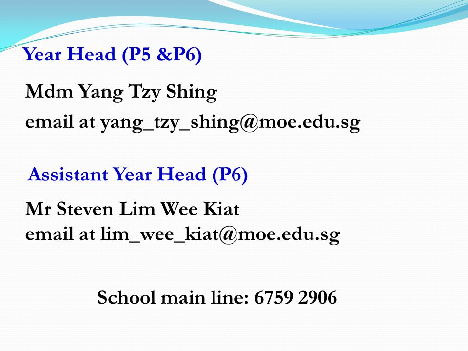Year Head (P5 &P6) Mdm Yang Tzy Shing email at yang_tzy_shing@moe.edu.sg Assistant Year Head (P6) Mr Steven Lim Wee Kiat email at lim_wee_kiat@moe.edu