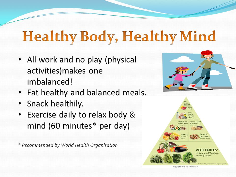 All work and no play (physical activities)makes one imbalanced! Eat healthy and balanced meals. Snack healthily. Exercise daily to relax body & mind (