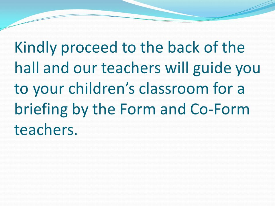 Kindly proceed to the back of the hall and our teachers will guide you to your children's classroom for a briefing by the Form and Co-Form teachers.