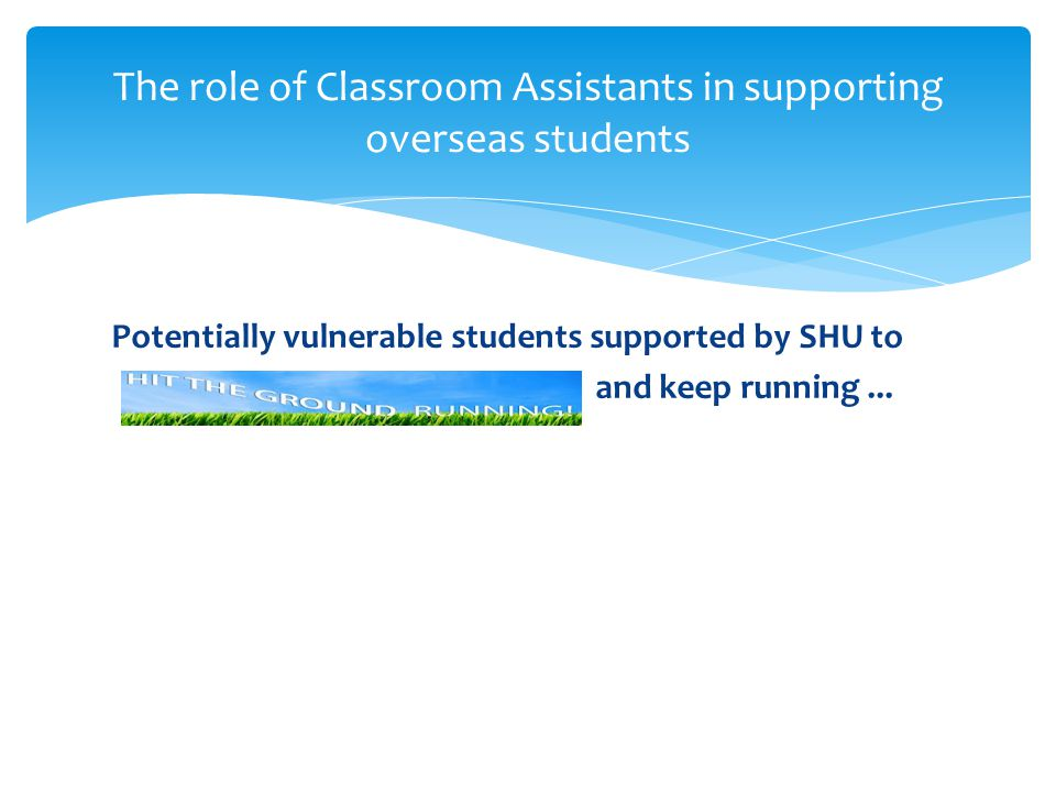 Potentially vulnerable students supported by SHU to and keep running... The role of Classroom Assistants in supporting overseas students