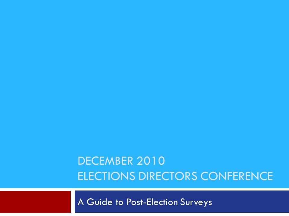 DECEMBER 2010 ELECTIONS DIRECTORS CONFERENCE A Guide to Post-Election Surveys