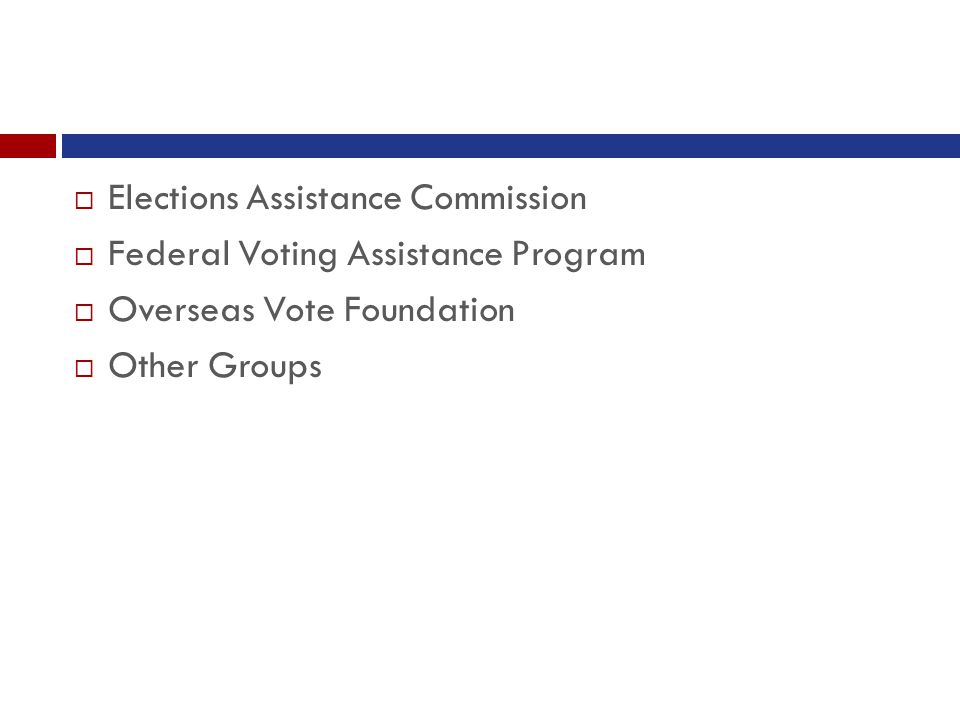  Elections Assistance Commission  Federal Voting Assistance Program  Overseas Vote Foundation  Other Groups