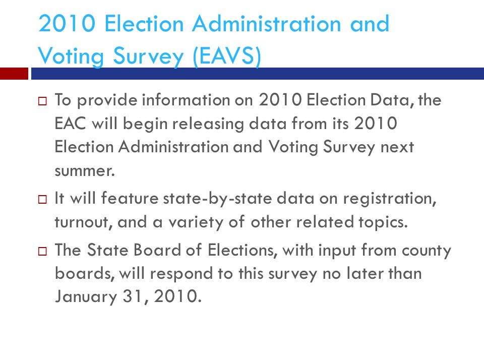 2010 Election Administration and Voting Survey (EAVS)  To provide information on 2010 Election Data, the EAC will begin releasing data from its 2010 Election Administration and Voting Survey next summer.