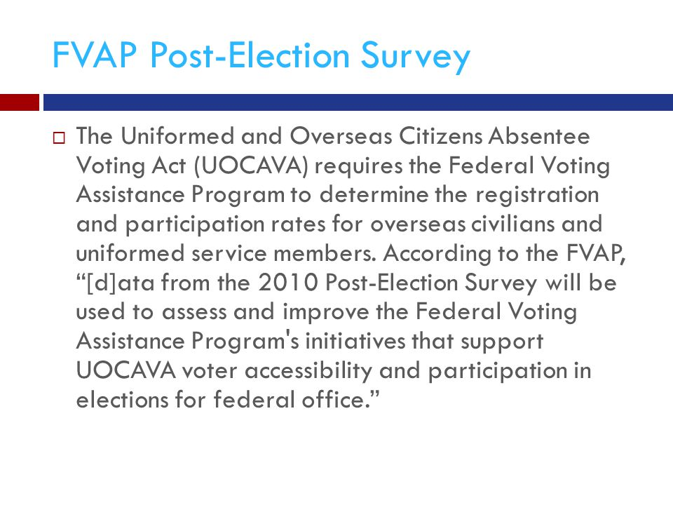 FVAP Post-Election Survey  The Uniformed and Overseas Citizens Absentee Voting Act (UOCAVA) requires the Federal Voting Assistance Program to determine the registration and participation rates for overseas civilians and uniformed service members.