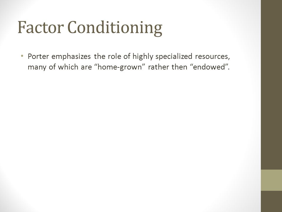 "Factor Conditioning Porter emphasizes the role of highly specialized resources, many of which are ""home-grown"" rather then ""endowed""."