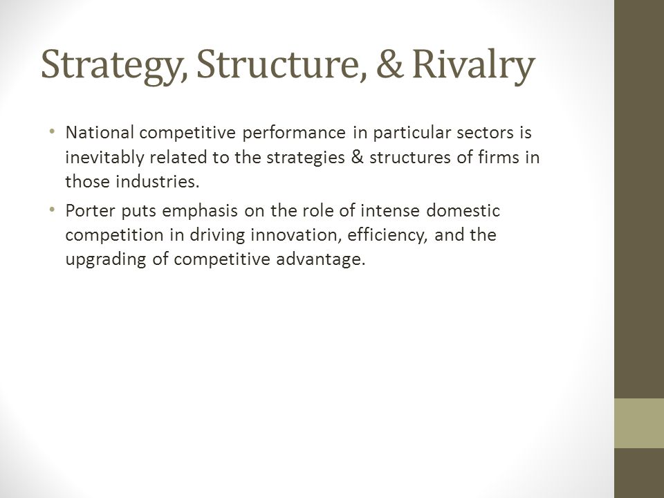 Strategy, Structure, & Rivalry National competitive performance in particular sectors is inevitably related to the strategies & structures of firms in