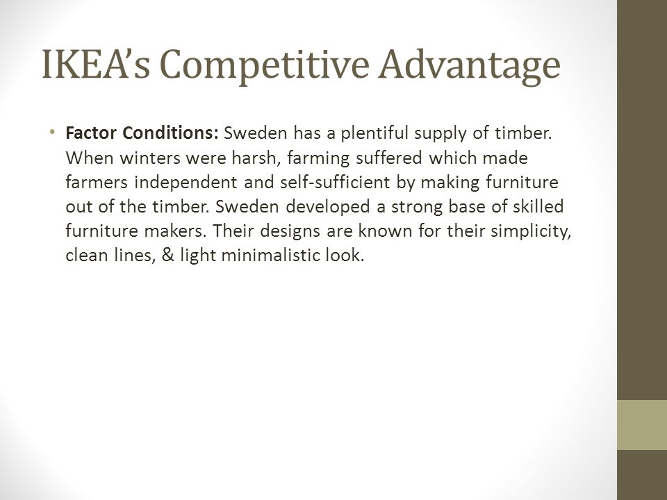 IKEA's Competitive Advantage Factor Conditions: Sweden has a plentiful supply of timber. When winters were harsh, farming suffered which made farmers